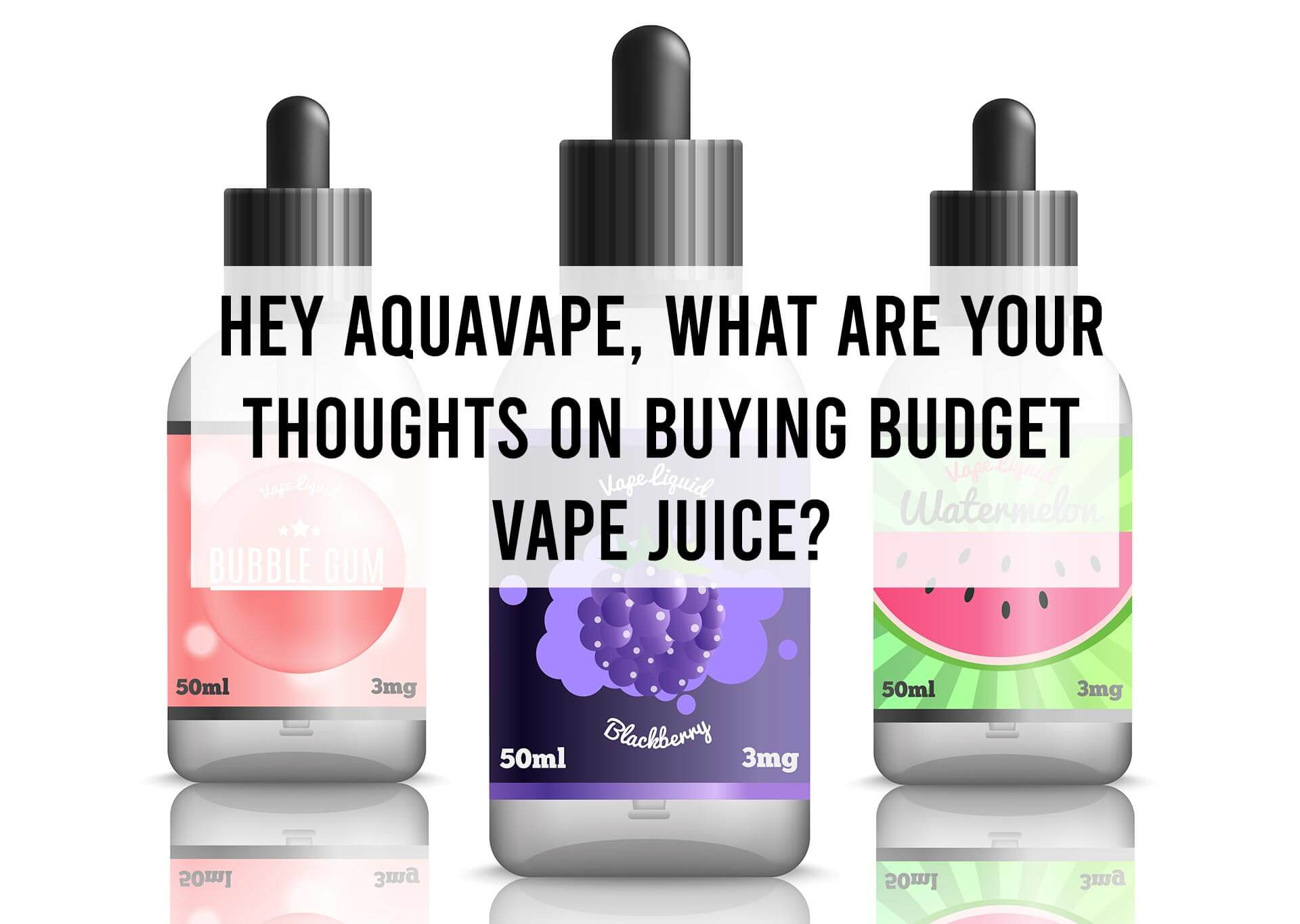 Hey-AquaVape,-What-are-your-Thoughts-on-Buying-Budget-Vape-Juice