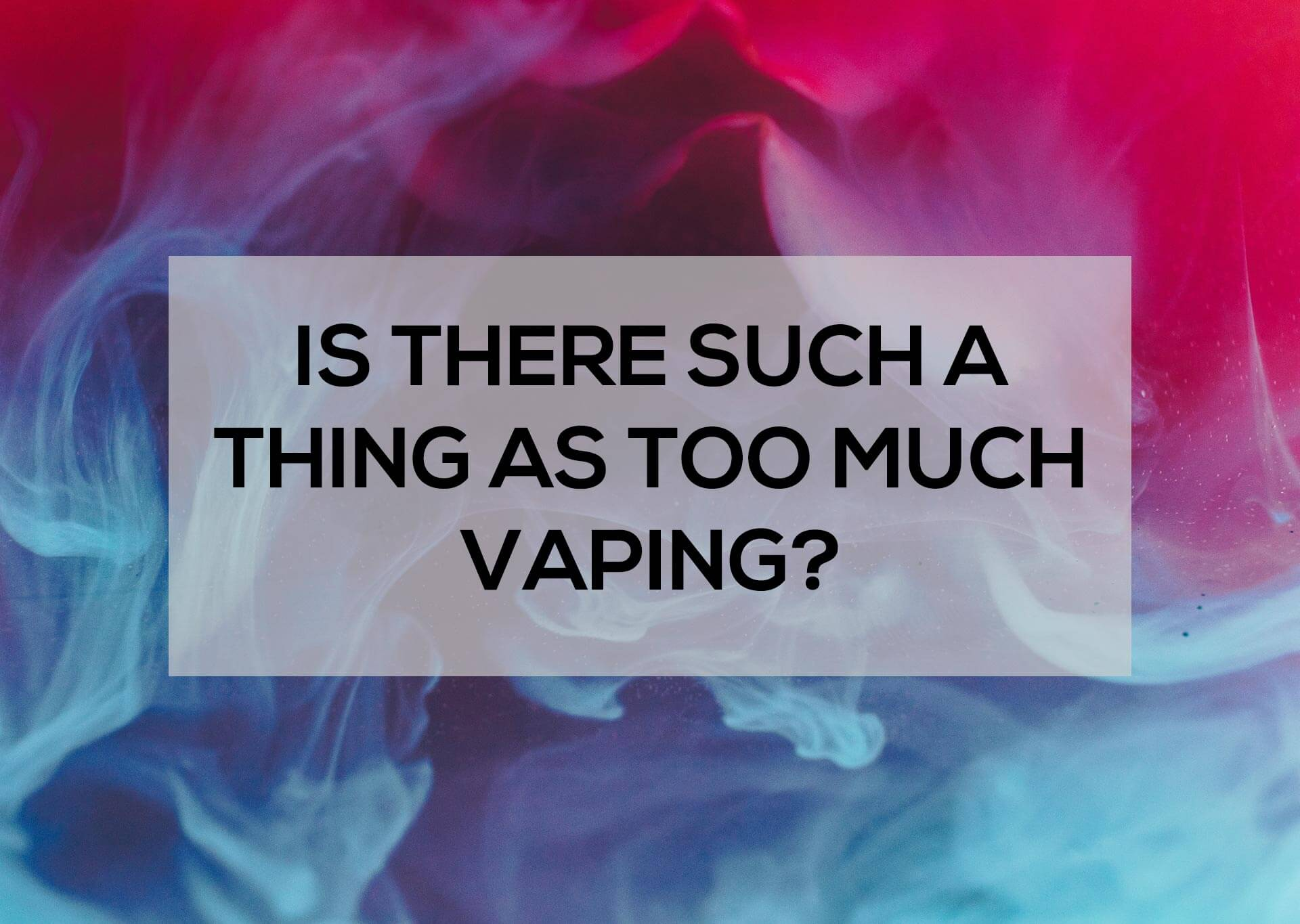 Is-There-Such-a-Thing-as-too-Much-Vaping-